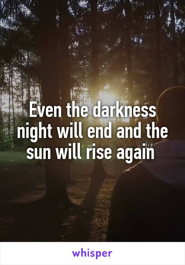 Even the darkness night will end and the sun will rise again