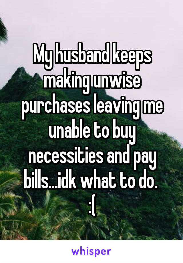 My husband keeps making unwise purchases leaving me unable to buy necessities and pay bills...idk what to do.  :(