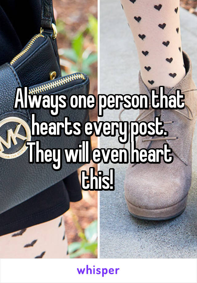 Always one person that hearts every post. They will even heart this!
