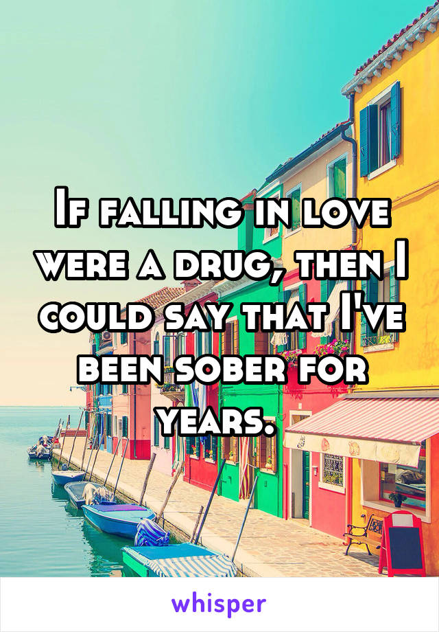If falling in love were a drug, then I could say that I've been sober for years.