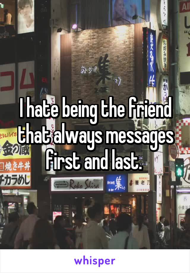 I hate being the friend that always messages first and last.