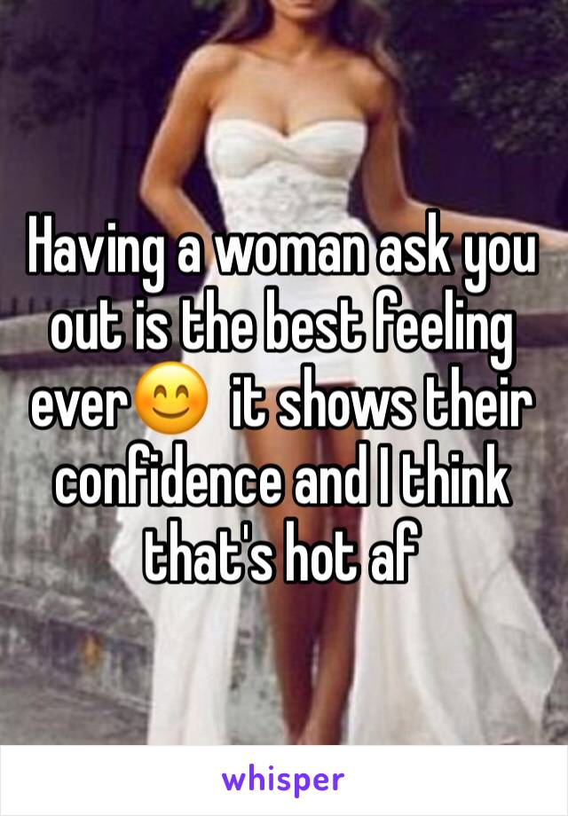 Having a woman ask you out is the best feeling ever😊  it shows their confidence and I think that's hot af