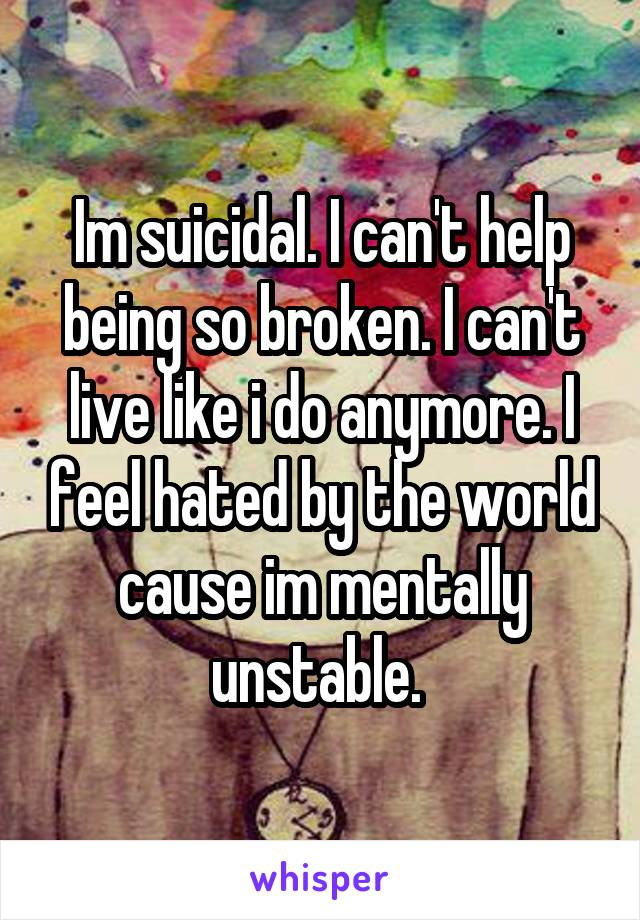 Im suicidal. I can't help being so broken. I can't live like i do anymore. I feel hated by the world cause im mentally unstable.