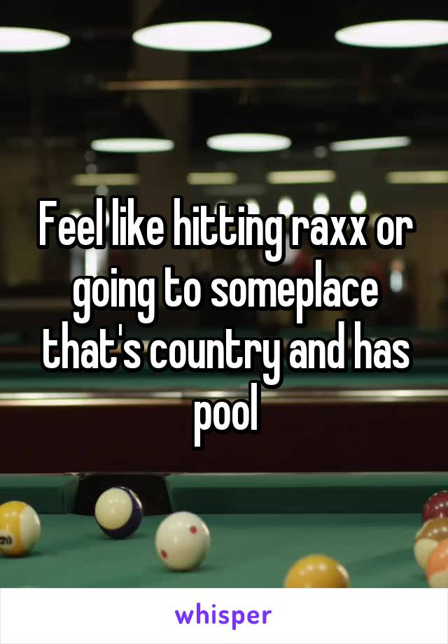 Feel like hitting raxx or going to someplace that's country and has pool