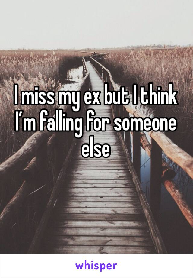 I miss my ex but I think I'm falling for someone else