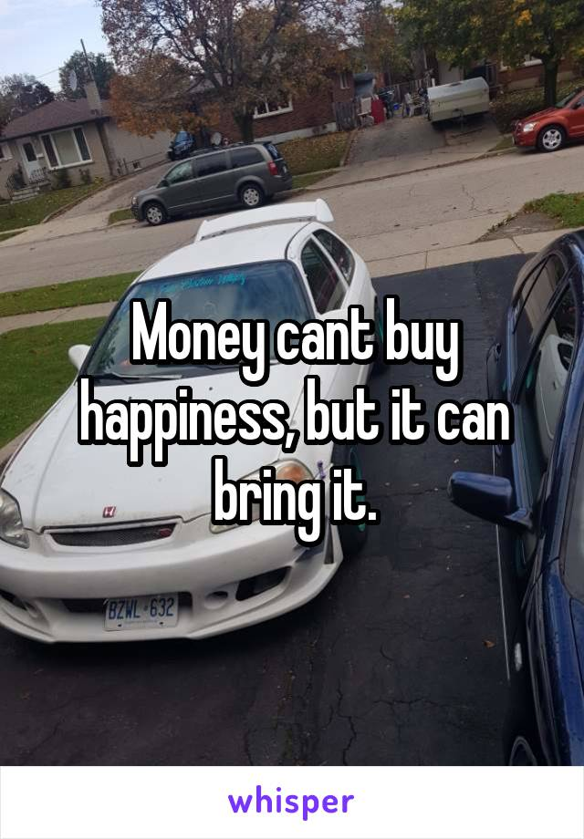 Money cant buy happiness, but it can bring it.