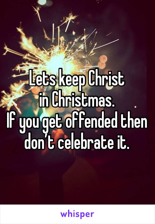 Lets keep Christ in Christmas. If you get offended then don't celebrate it.