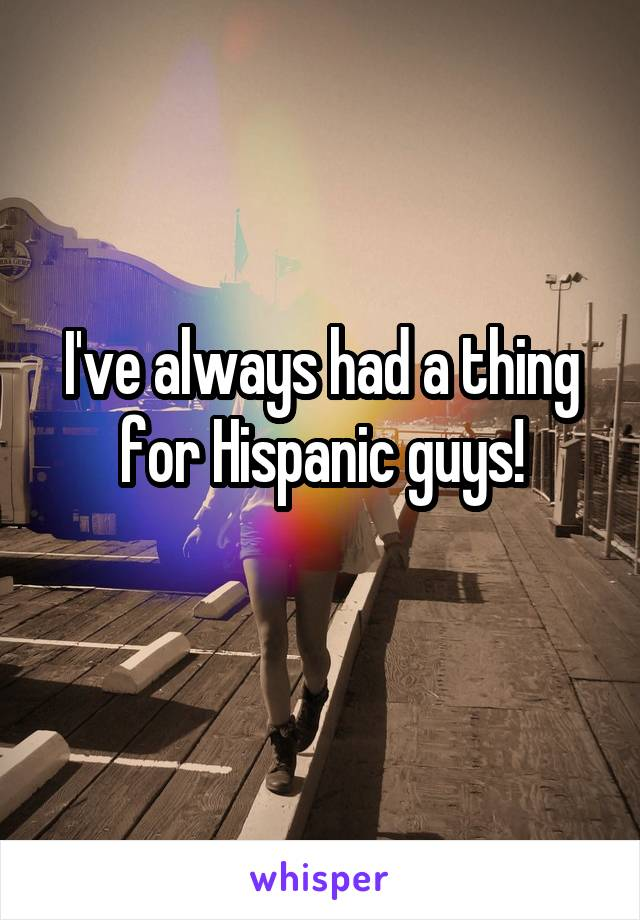 I've always had a thing for Hispanic guys!