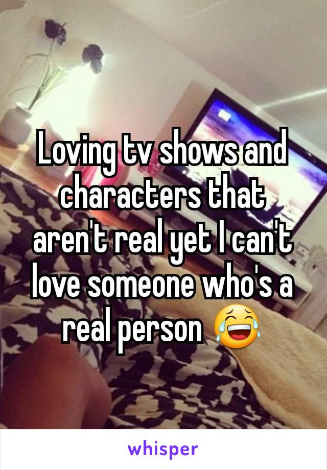 Loving tv shows and characters that aren't real yet I can't love someone who's a real person 😂