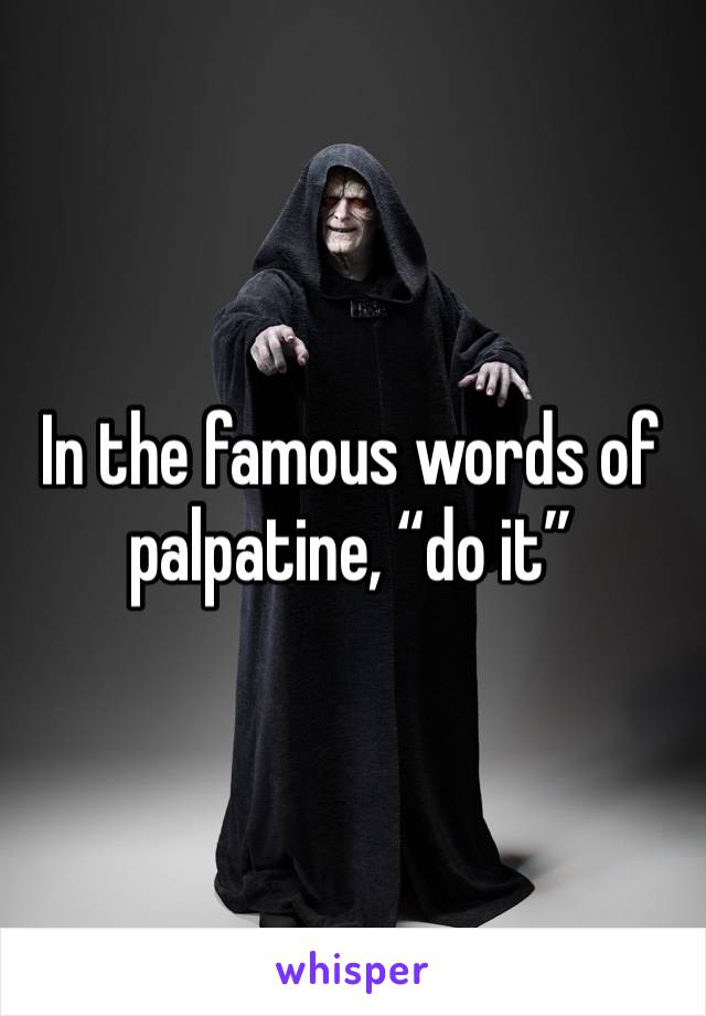 """In the famous words of palpatine, """"do it"""""""
