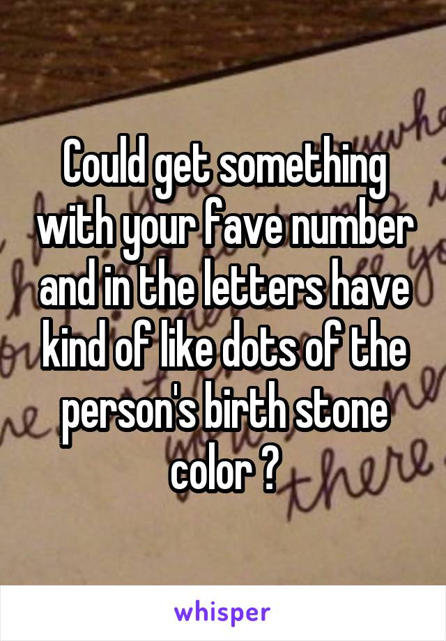 Could get something with your fave number and in the letters have kind of like dots of the person's birth stone color ?