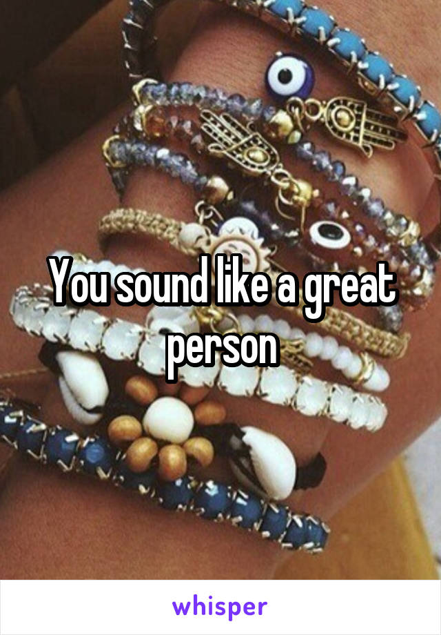 You sound like a great person