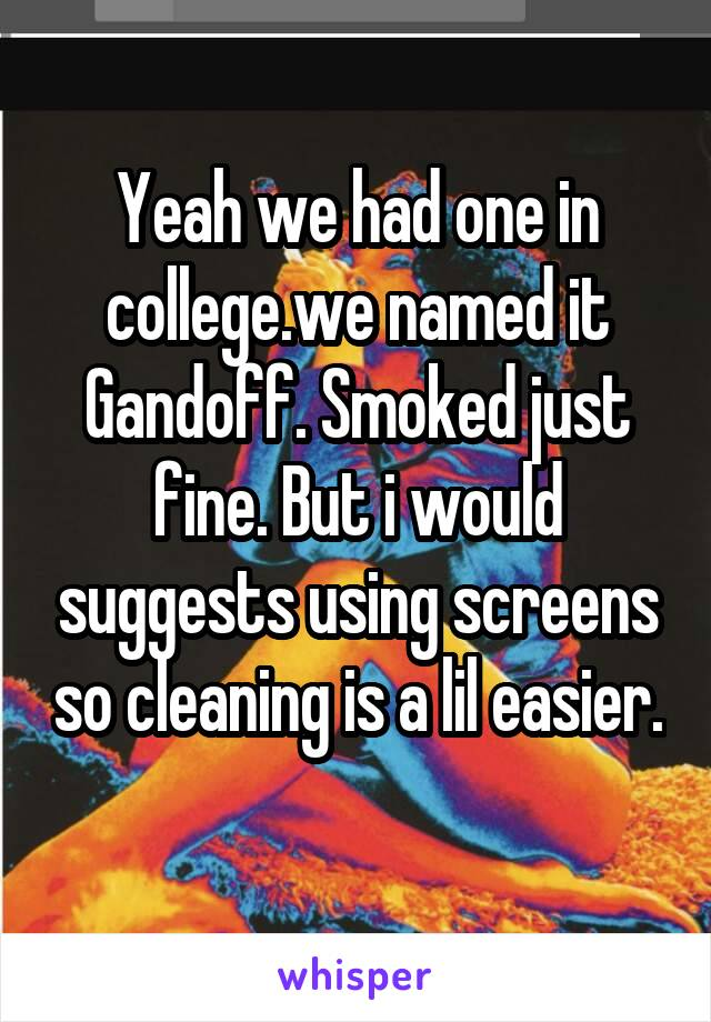 Yeah we had one in college.we named it Gandoff. Smoked just fine. But i would suggests using screens so cleaning is a lil easier.
