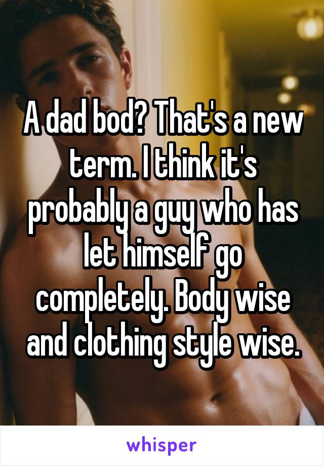 A dad bod? That's a new term. I think it's probably a guy who has let himself go completely. Body wise and clothing style wise.
