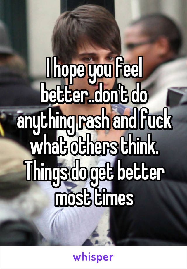 I hope you feel better..don't do anything rash and fuck what others think. Things do get better most times