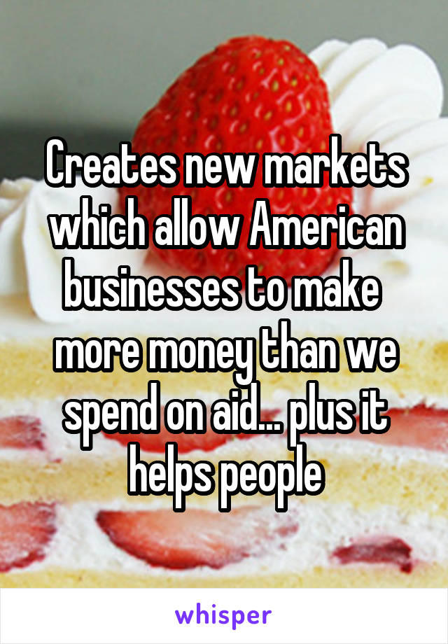 Creates new markets which allow American businesses to make  more money than we spend on aid... plus it helps people