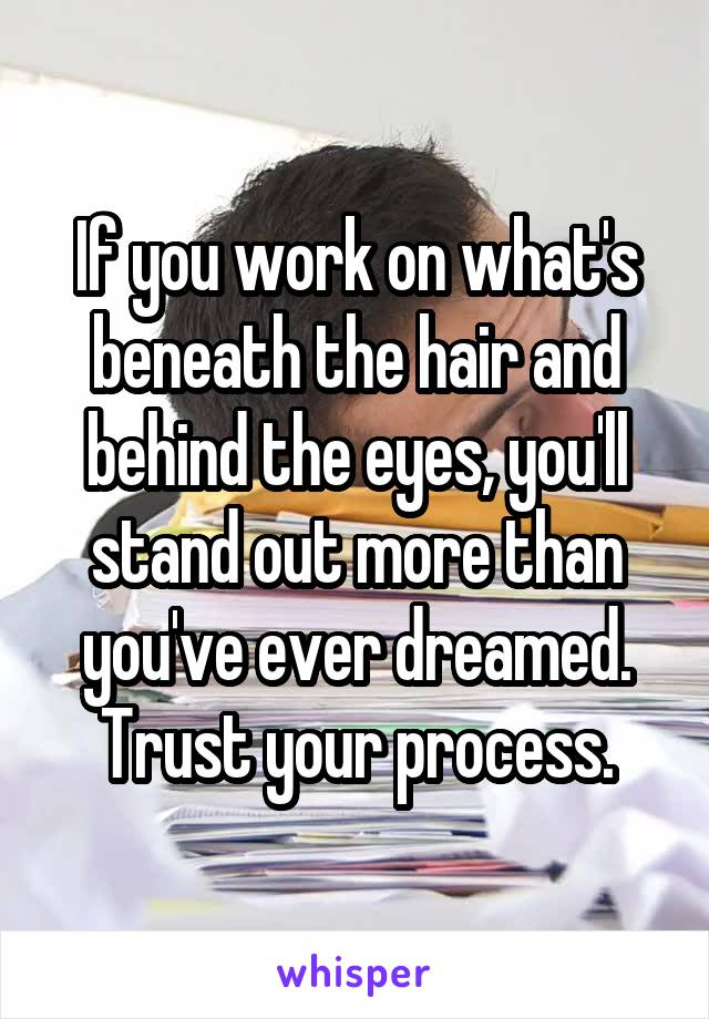 If you work on what's beneath the hair and behind the eyes, you'll stand out more than you've ever dreamed. Trust your process.