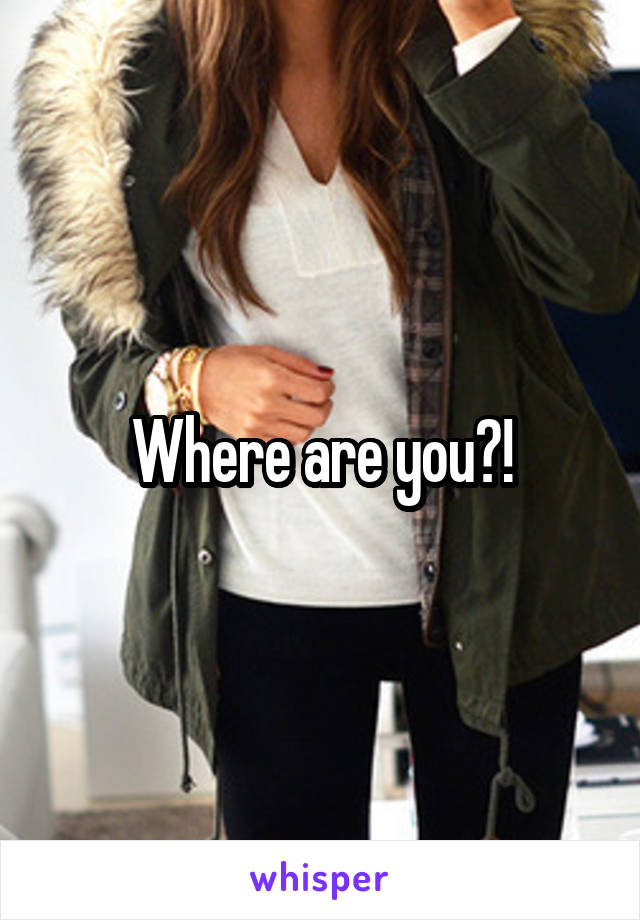 Where are you?!