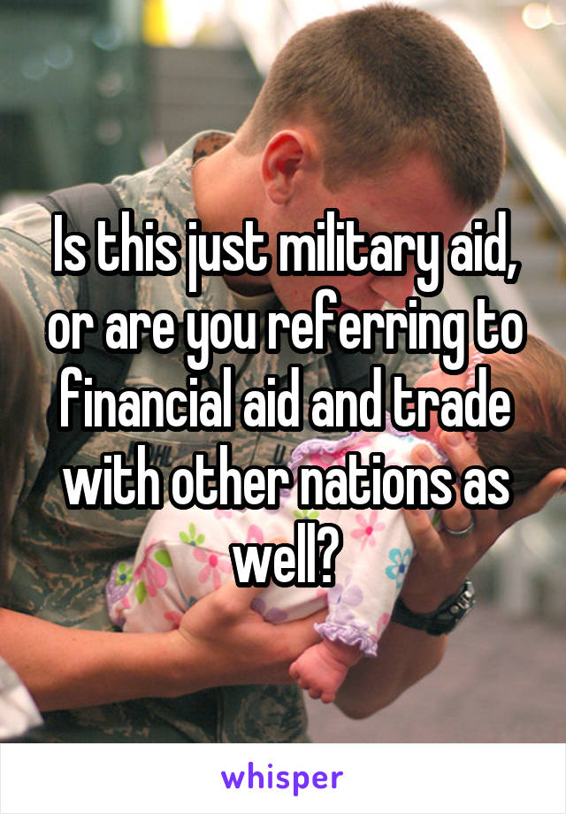 Is this just military aid, or are you referring to financial aid and trade with other nations as well?