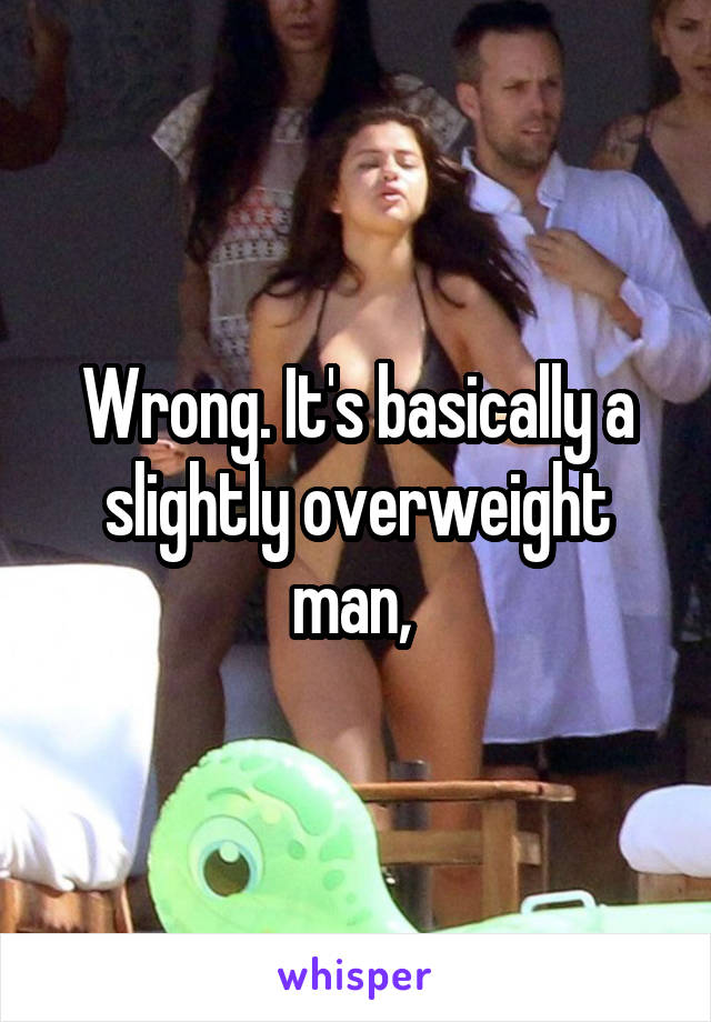 Wrong. It's basically a slightly overweight man,