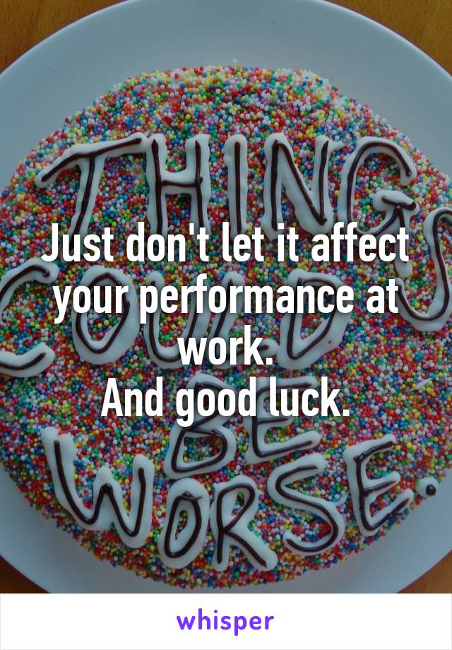 Just don't let it affect your performance at work. And good luck.
