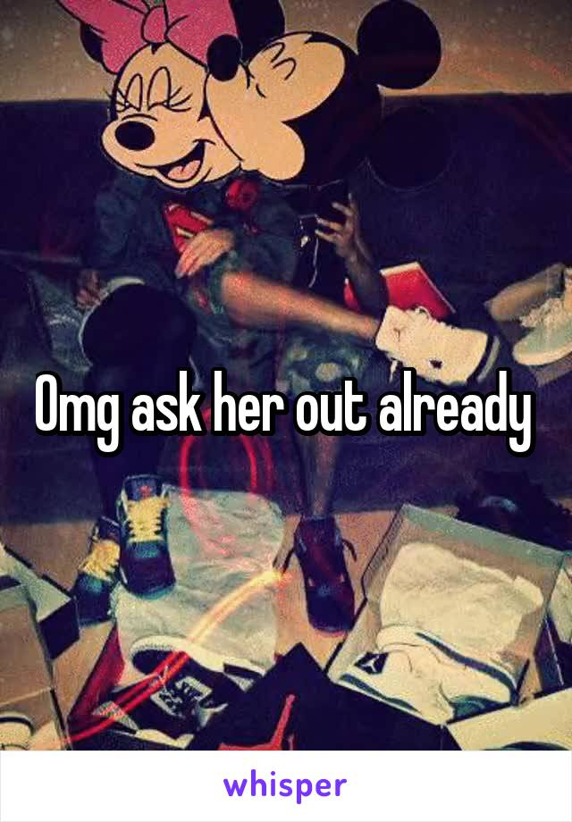 Omg ask her out already