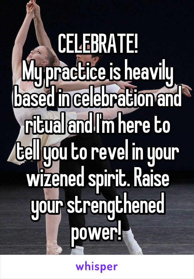 CELEBRATE! My practice is heavily based in celebration and ritual and I'm here to tell you to revel in your wizened spirit. Raise your strengthened power!