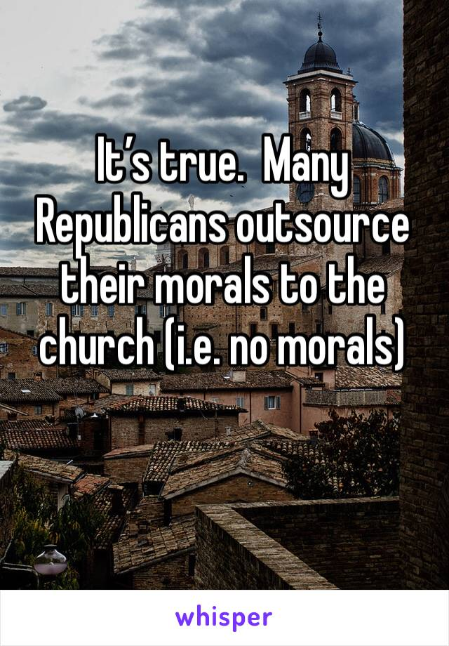 It's true.  Many Republicans outsource their morals to the church (i.e. no morals)