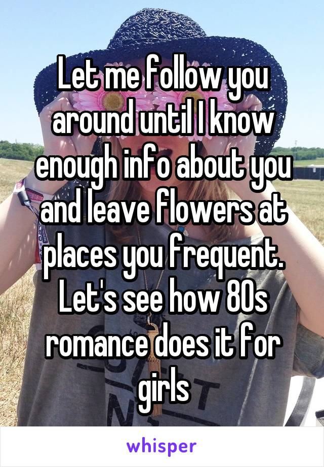 Let me follow you around until I know enough info about you and leave flowers at places you frequent. Let's see how 80s romance does it for girls