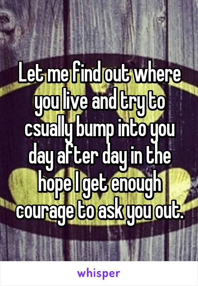 Let me find out where you live and try to csually bump into you day after day in the hope I get enough courage to ask you out.