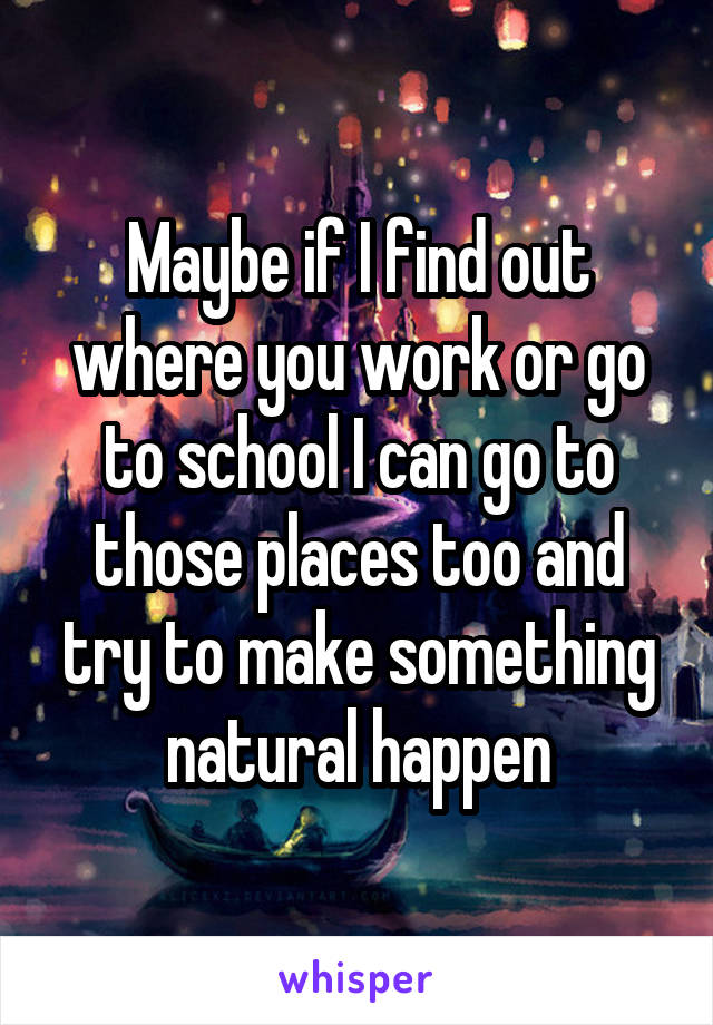 Maybe if I find out where you work or go to school I can go to those places too and try to make something natural happen