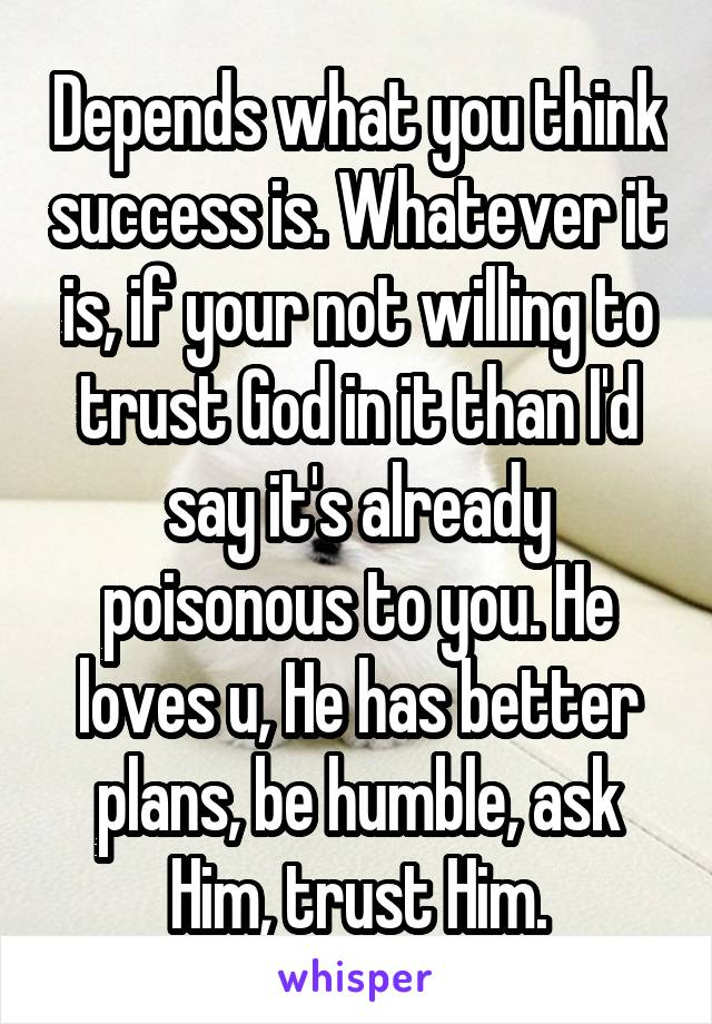 Depends what you think success is. Whatever it is, if your not willing to trust God in it than I'd say it's already poisonous to you. He loves u, He has better plans, be humble, ask Him, trust Him.