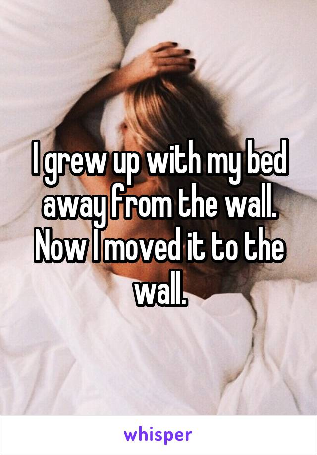 I grew up with my bed away from the wall. Now I moved it to the wall.