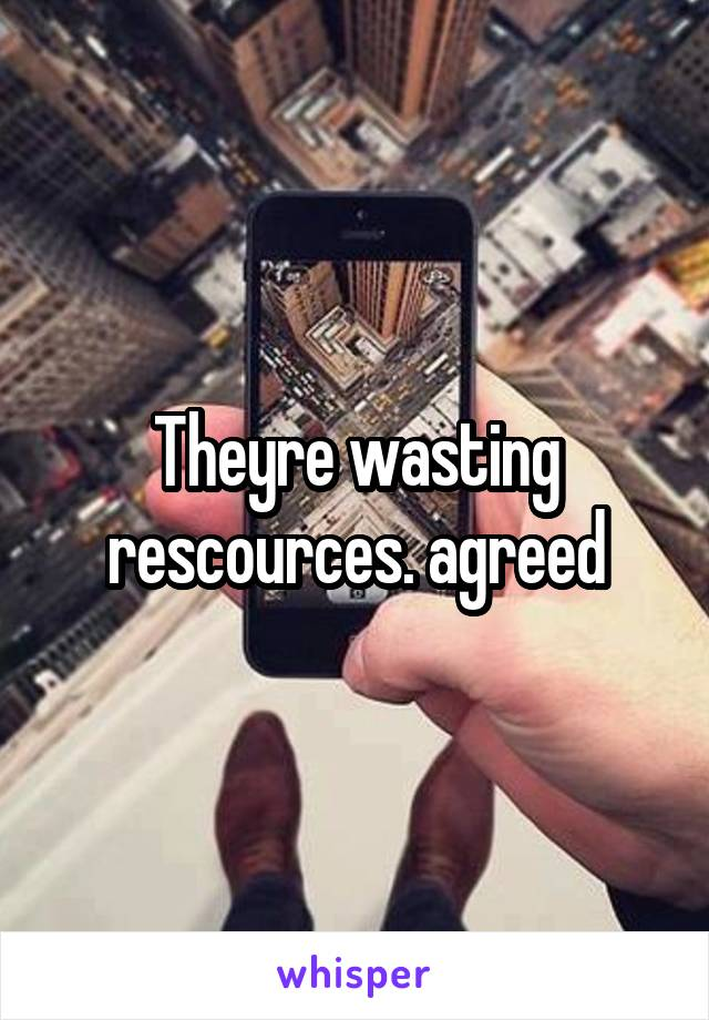 Theyre wasting rescources. agreed