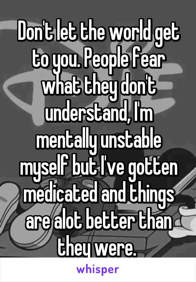 Don't let the world get to you. People fear what they don't understand, I'm mentally unstable myself but I've gotten medicated and things are alot better than they were.