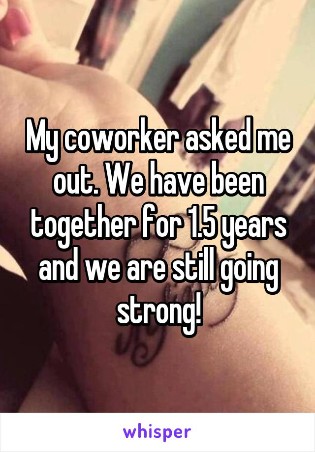 My coworker asked me out. We have been together for 1.5 years and we are still going strong!