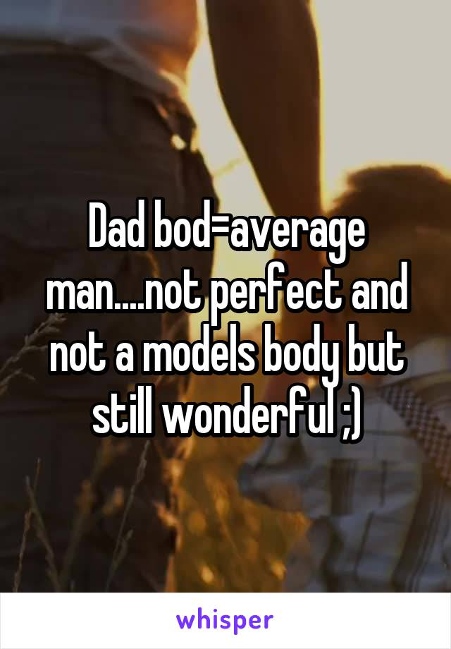 Dad bod=average man....not perfect and not a models body but still wonderful ;)