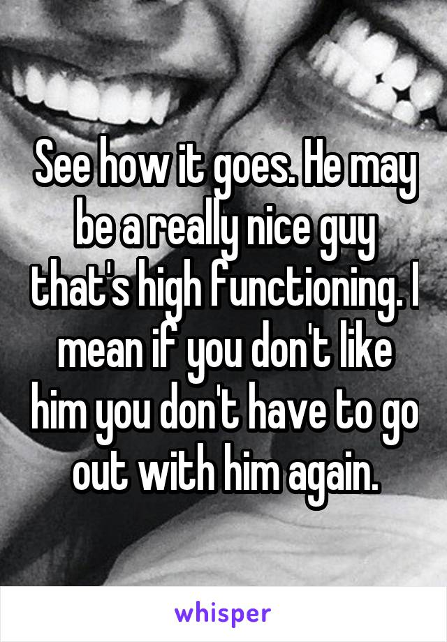 See how it goes. He may be a really nice guy that's high functioning. I mean if you don't like him you don't have to go out with him again.