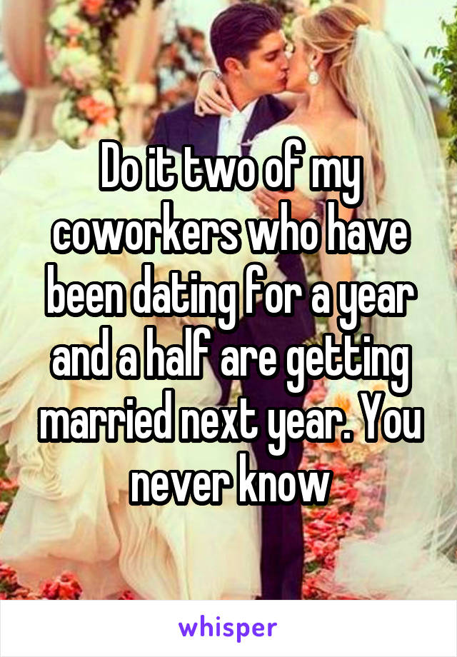 Do it two of my coworkers who have been dating for a year and a half are getting married next year. You never know