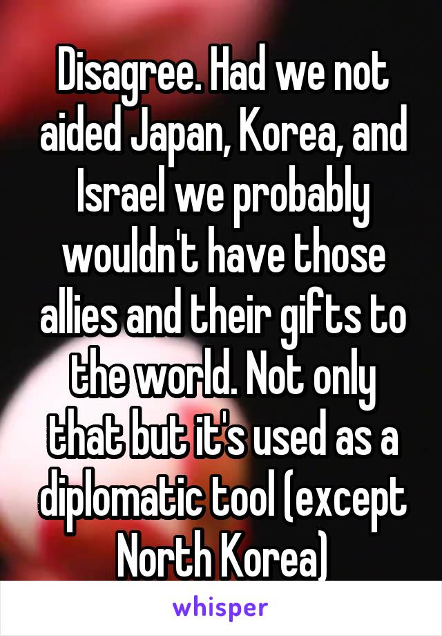 Disagree. Had we not aided Japan, Korea, and Israel we probably wouldn't have those allies and their gifts to the world. Not only that but it's used as a diplomatic tool (except North Korea)