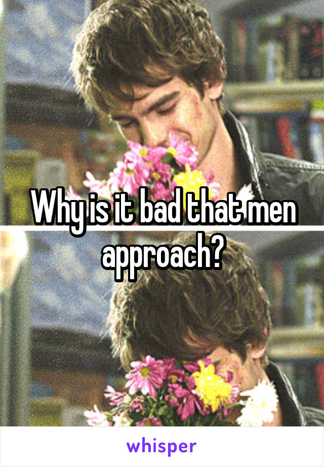 Why is it bad that men approach?