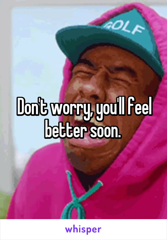 Don't worry, you'll feel better soon.