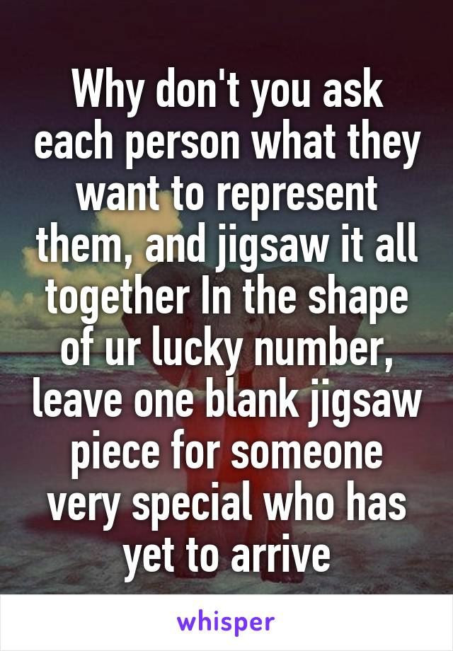 Why don't you ask each person what they want to represent them, and jigsaw it all together In the shape of ur lucky number, leave one blank jigsaw piece for someone very special who has yet to arrive