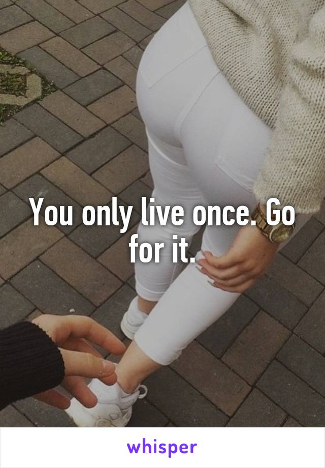 You only live once. Go for it.