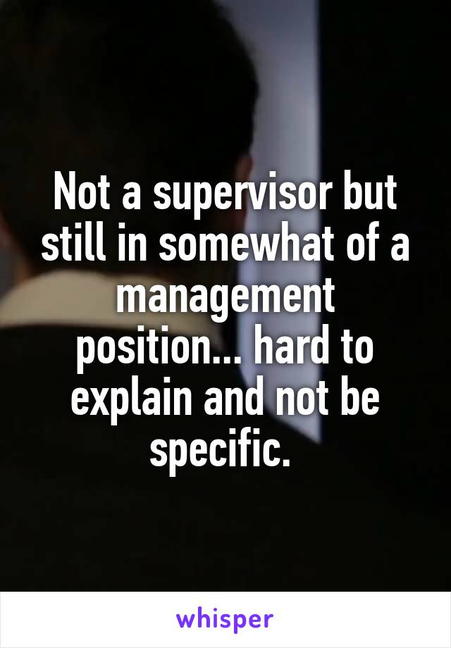 Not a supervisor but still in somewhat of a management position... hard to explain and not be specific.