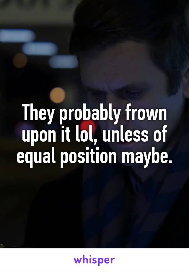 They probably frown upon it lol, unless of equal position maybe.