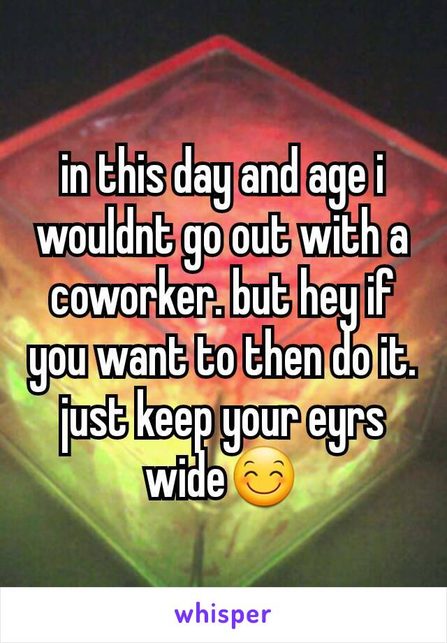 in this day and age i wouldnt go out with a coworker. but hey if you want to then do it. just keep your eyrs wide😊
