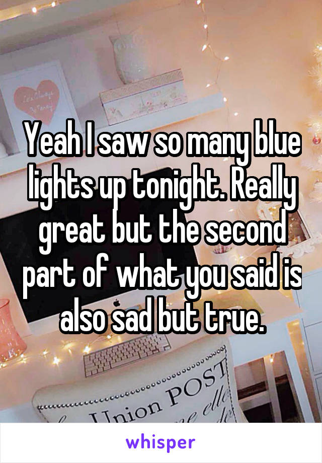 Yeah I saw so many blue lights up tonight. Really great but the second part of what you said is also sad but true.