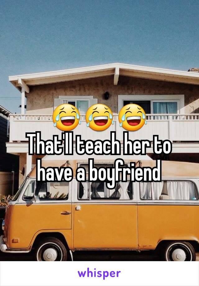 😂😂😂 That'll teach her to have a boyfriend