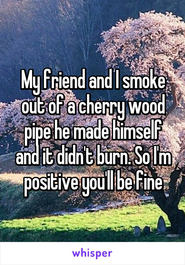 My friend and I smoke out of a cherry wood pipe he made himself and it didn't burn. So I'm positive you'll be fine